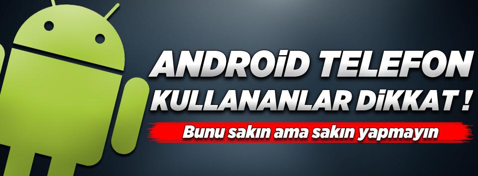 Android telefonu olanlar dikkat!