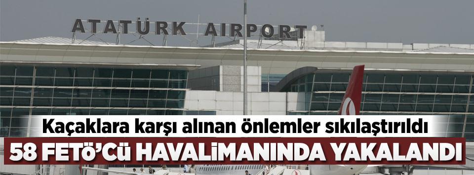 58 FETÖcü Atatürk Havalimanında yakalandı