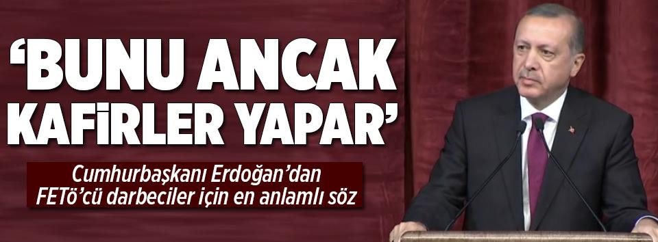 Erdoğan: Bunu ancak kafirler yapar