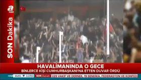 15 Temmuz gecesi havalimanında millet Erdoğan'a böyle sahip çıktı